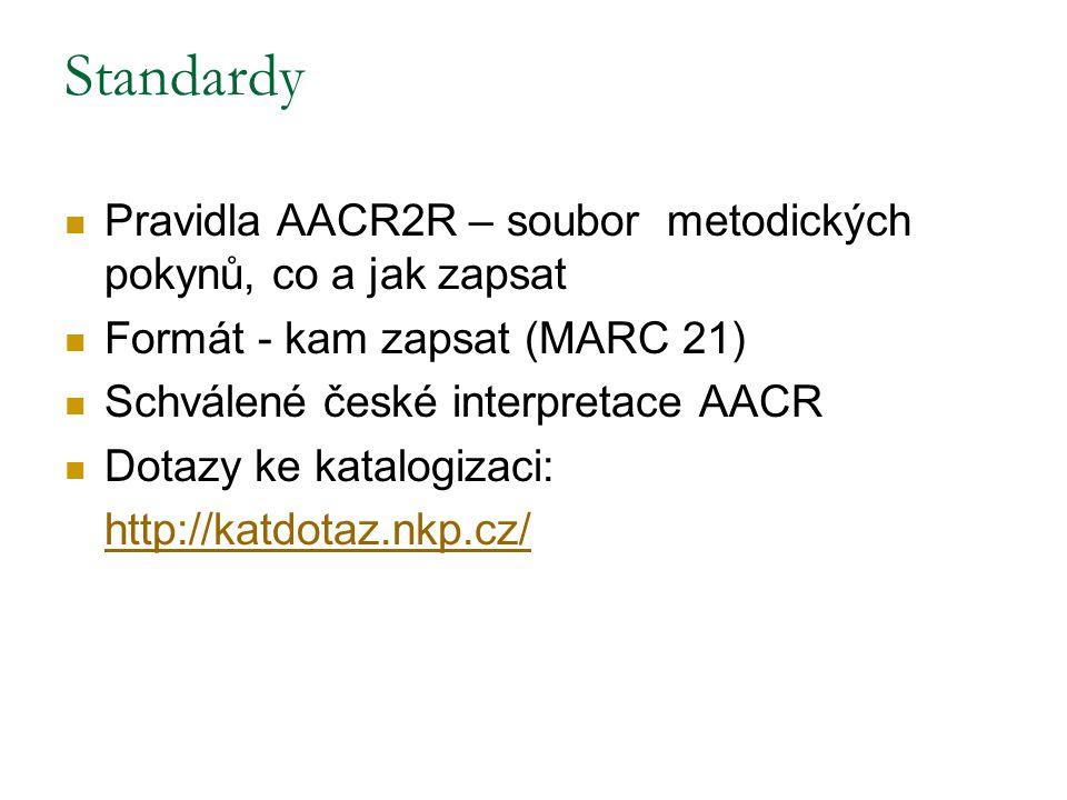 Standardy Pravidla AACR2R – soubor metodických pokynů, co a jak zapsat Formát - kam zapsat (MARC 21) Schválené české interpretace AACR Dotazy ke katal