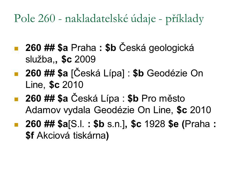 Pole 260 - nakladatelské údaje - příklady 260 ## $a Praha : $b Česká geologická služba,, $c 2009 260 ## $a [Česká Lípa] : $b Geodézie On Line, $c 2010