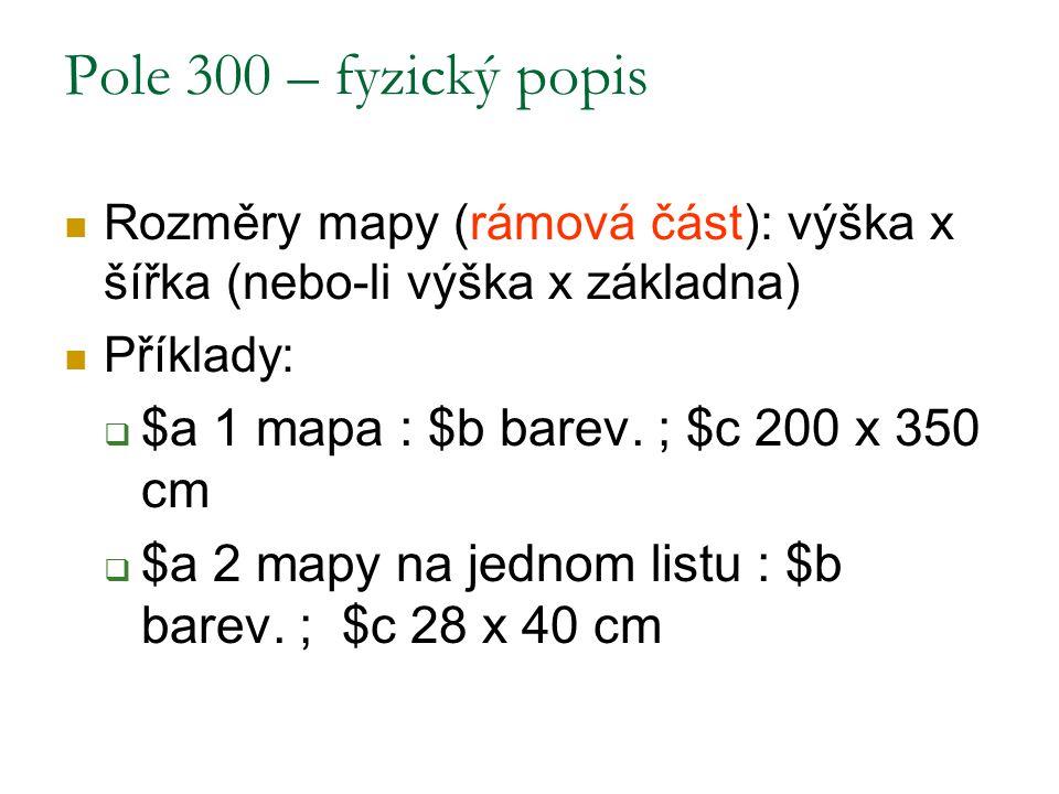 Pole 300 – fyzický popis Rozměry mapy (rámová část): výška x šířka (nebo-li výška x základna) Příklady:  $a 1 mapa : $b barev. ; $c 200 x 350 cm  $a