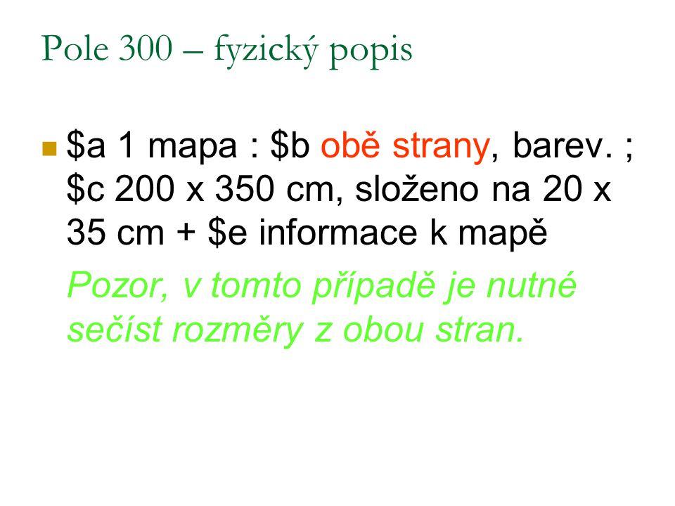Pole 300 – fyzický popis $a 1 mapa : $b obě strany, barev. ; $c 200 x 350 cm, složeno na 20 x 35 cm + $e informace k mapě Pozor, v tomto případě je nu