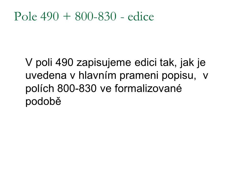 Pole 490 + 800-830 - edice V poli 490 zapisujeme edici tak, jak je uvedena v hlavním prameni popisu, v polích 800-830 ve formalizované podobě