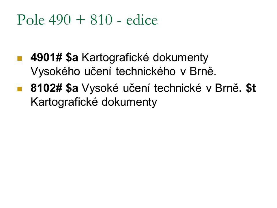 Pole 490 + 810 - edice 4901# $a Kartografické dokumenty Vysokého učení technického v Brně. 8102# $a Vysoké učení technické v Brně. $t Kartografické do