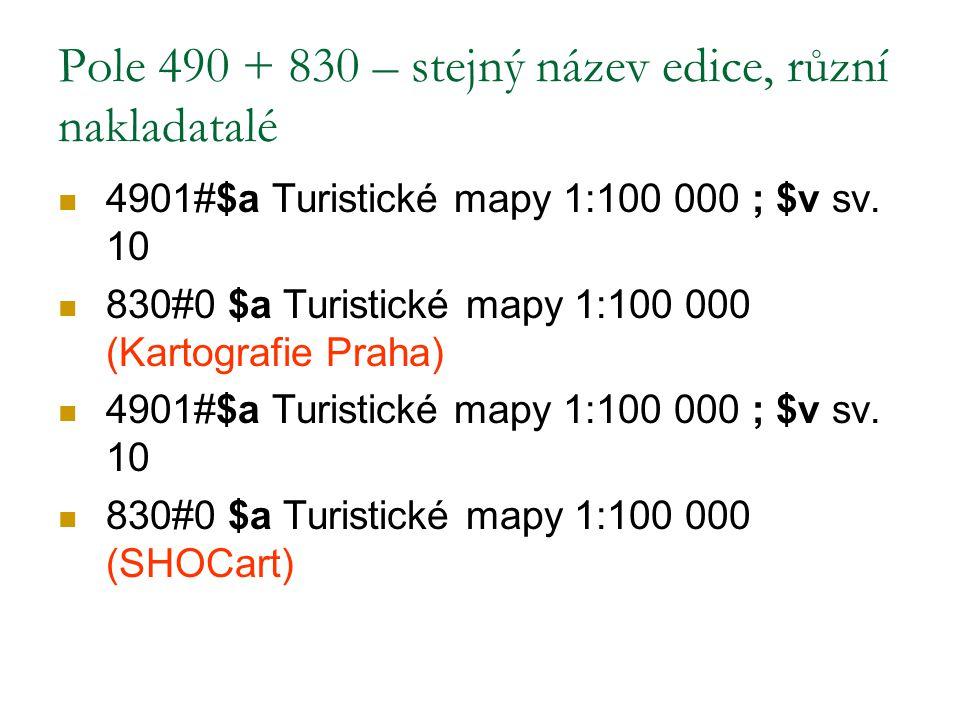 Pole 490 + 830 – stejný název edice, různí nakladatalé 4901#$a Turistické mapy 1:100 000 ; $v sv. 10 830#0 $a Turistické mapy 1:100 000 (Kartografie P