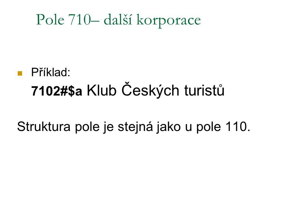 Pole 710– další korporace Příklad: 7102#$a Klub Českých turistů Struktura pole je stejná jako u pole 110.