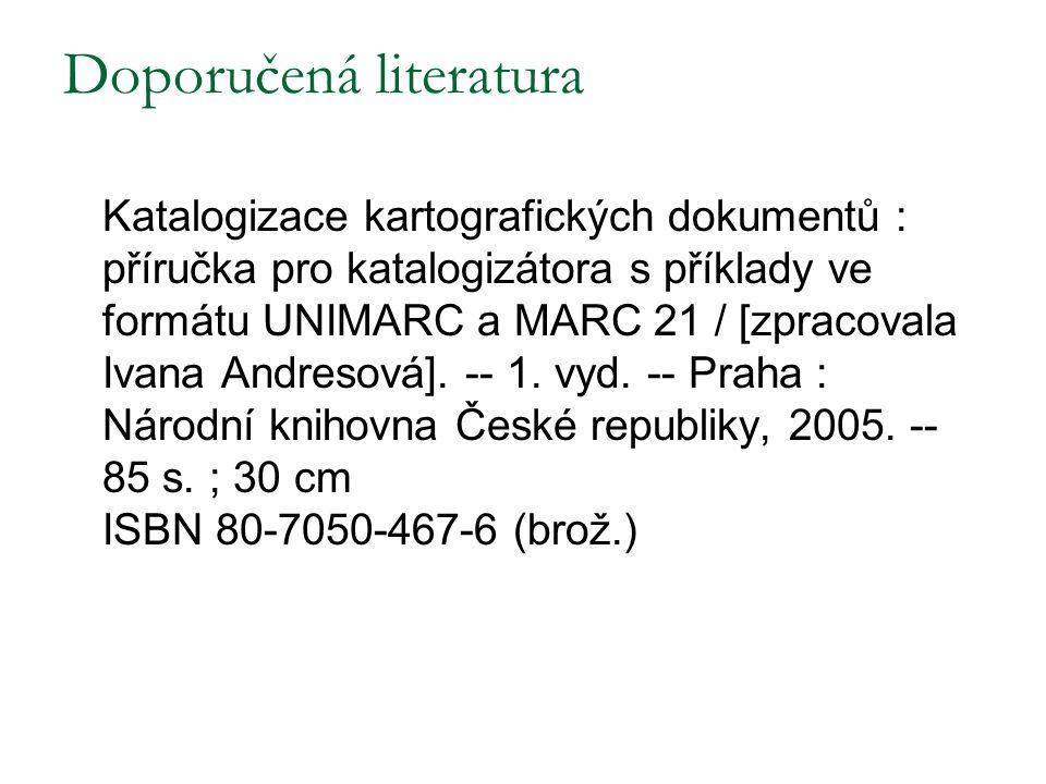 Doporučená literatura Katalogizace kartografických dokumentů : příručka pro katalogizátora s příklady ve formátu UNIMARC a MARC 21 / [zpracovala Ivana