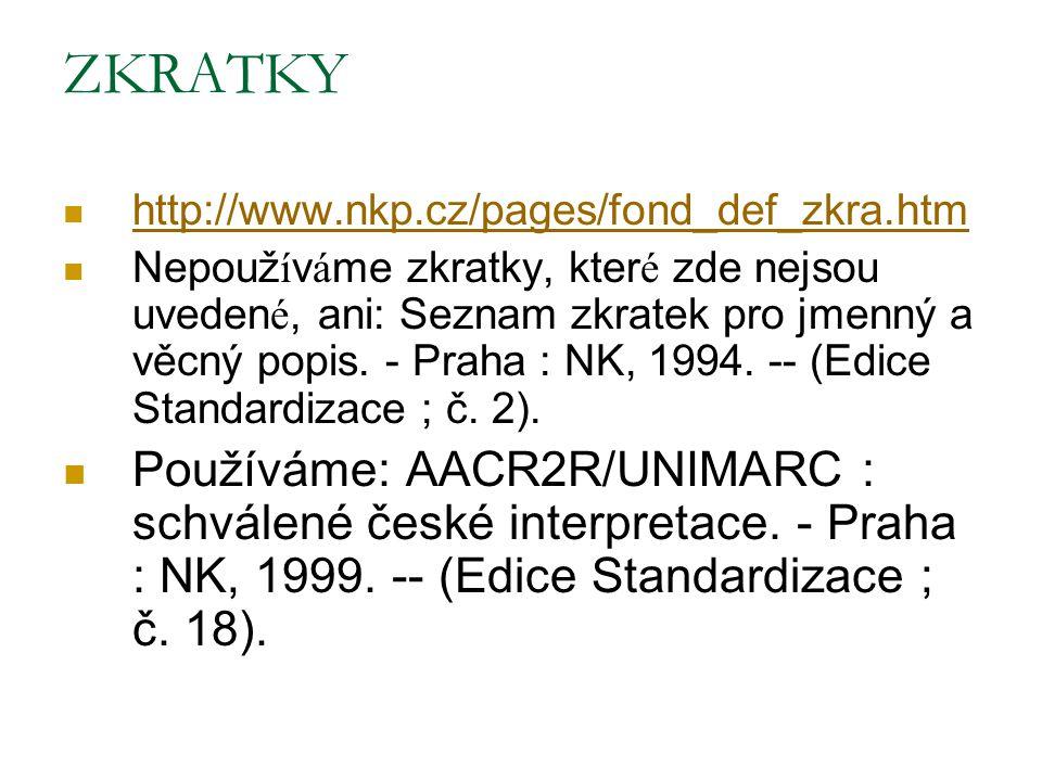 ZKRATKY http://www.nkp.cz/pages/fond_def_zkra.htm Nepouž í v á me zkratky, kter é zde nejsou uveden é, ani: Seznam zkratek pro jmenný a věcný popis. -