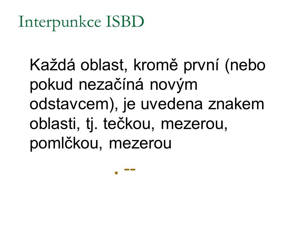 Interpunkce ISBD Každá oblast, kromě první (nebo pokud nezačíná novým odstavcem), je uvedena znakem oblasti, tj. tečkou, mezerou, pomlčkou, mezerou. -