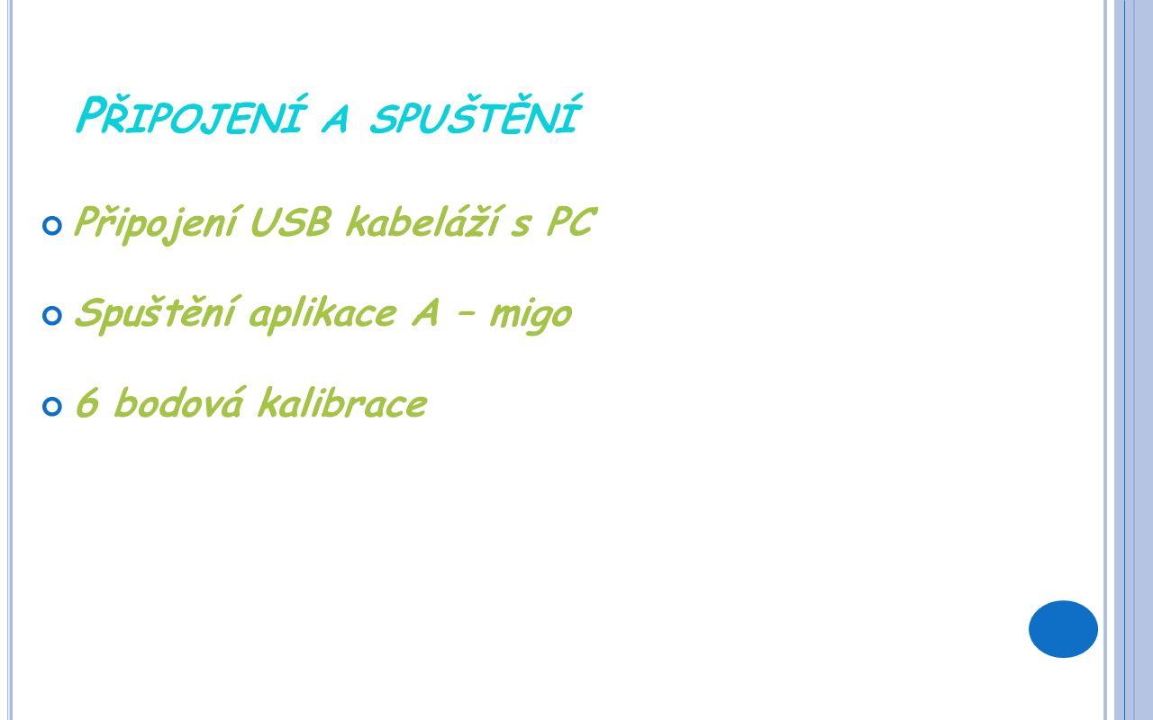 P ŘIPOJENÍ A SPUŠTĚNÍ Připojení USB kabeláží s PC Spuštění aplikace A – migo 6 bodová kalibrace