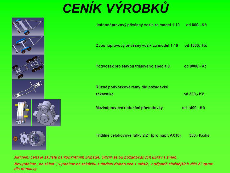 CENÍK VÝROBKŮ Jednonápravový přívěsný vozík za model 1:10 od 800,- Kč Dvounápravový přívěsný vozík za model 1:10 od 1500,- Kč Podvozek pro stavbu trialového specialu od 8000,- Kč Různé podvozkové rámy dle požadavků zákazníka od 300,- Kč Mezinápravové redukční převodovky od 1400,- Kč Třídílné celokovové ráfky 2,2 (pro např.