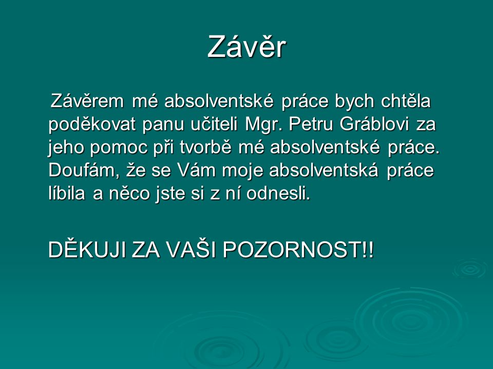 Závěr Závěrem mé absolventské práce bych chtěla poděkovat panu učiteli Mgr. Petru Gráblovi za jeho pomoc při tvorbě mé absolventské práce. Doufám, že