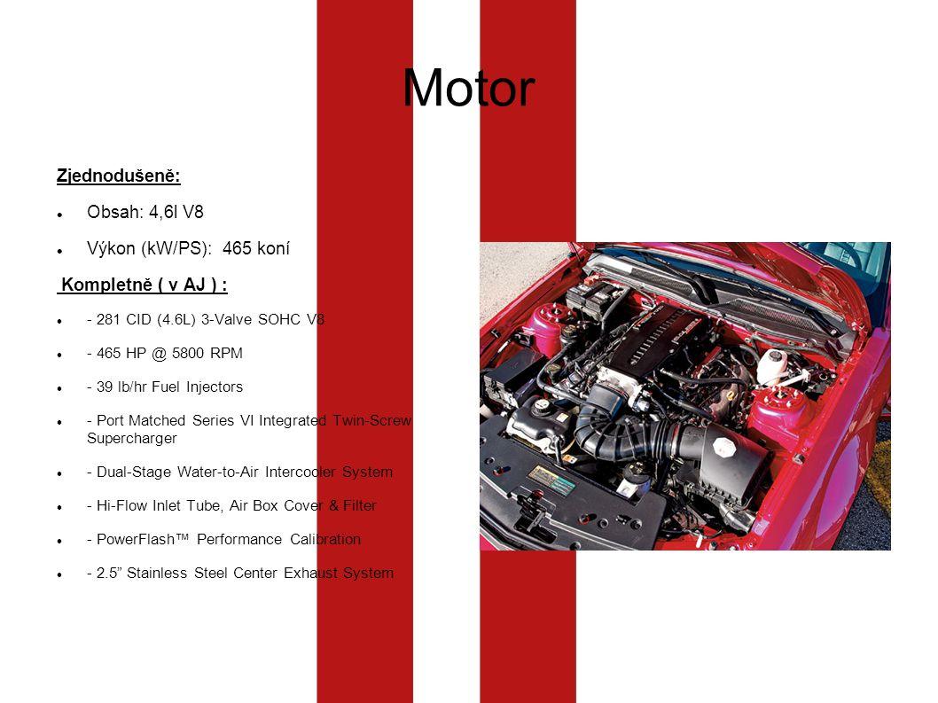 Motor Zjednodušeně: Obsah: 4,6l V8 Výkon (kW/PS):465 koní Kompletně ( v AJ ) : - 281 CID (4.6L) 3-Valve SOHC V8 - 465 HP @ 5800 RPM - 39 lb/hr Fuel Injectors - Port Matched Series VI Integrated Twin-Screw Supercharger - Dual-Stage Water-to-Air Intercooler System - Hi-Flow Inlet Tube, Air Box Cover & Filter - PowerFlash™ Performance Calibration - 2.5 Stainless Steel Center Exhaust System