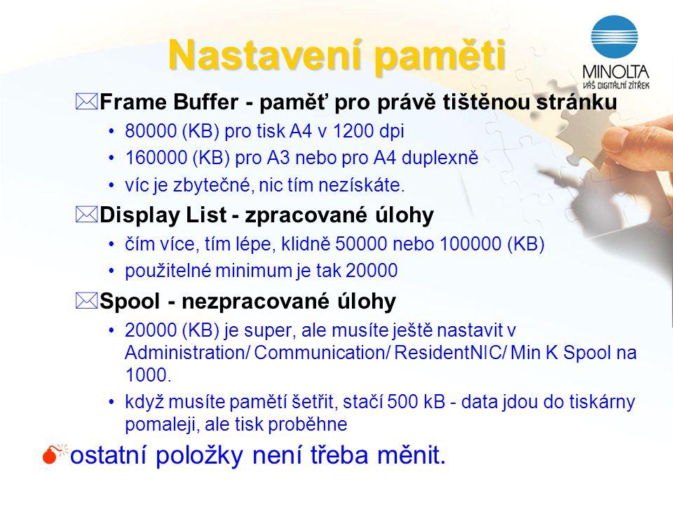 Nastavení paměti *Frame Buffer - paměť pro právě tištěnou stránku 80000 (KB) pro tisk A4 v 1200 dpi 160000 (KB) pro A3 nebo pro A4 duplexně víc je zby