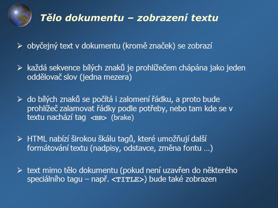 Tělo dokumentu – zobrazení textu  obyčejný text v dokumentu (kromě značek) se zobrazí  každá sekvence bílých znaků je prohlížečem chápána jako jeden