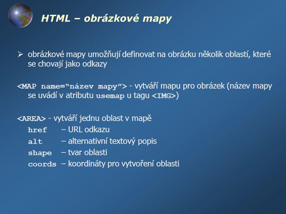 HTML – obrázkové mapy  obrázkové mapy umožňují definovat na obrázku několik oblastí, které se chovají jako odkazy - vytváří mapu pro obrázek (název m