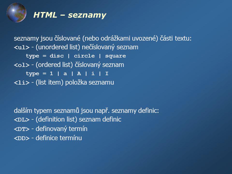 HTML – seznamy seznamy jsou číslované (nebo odrážkami uvozené) části textu: - (unordered list) nečíslovaný seznam type = disc | circle | square - (ord