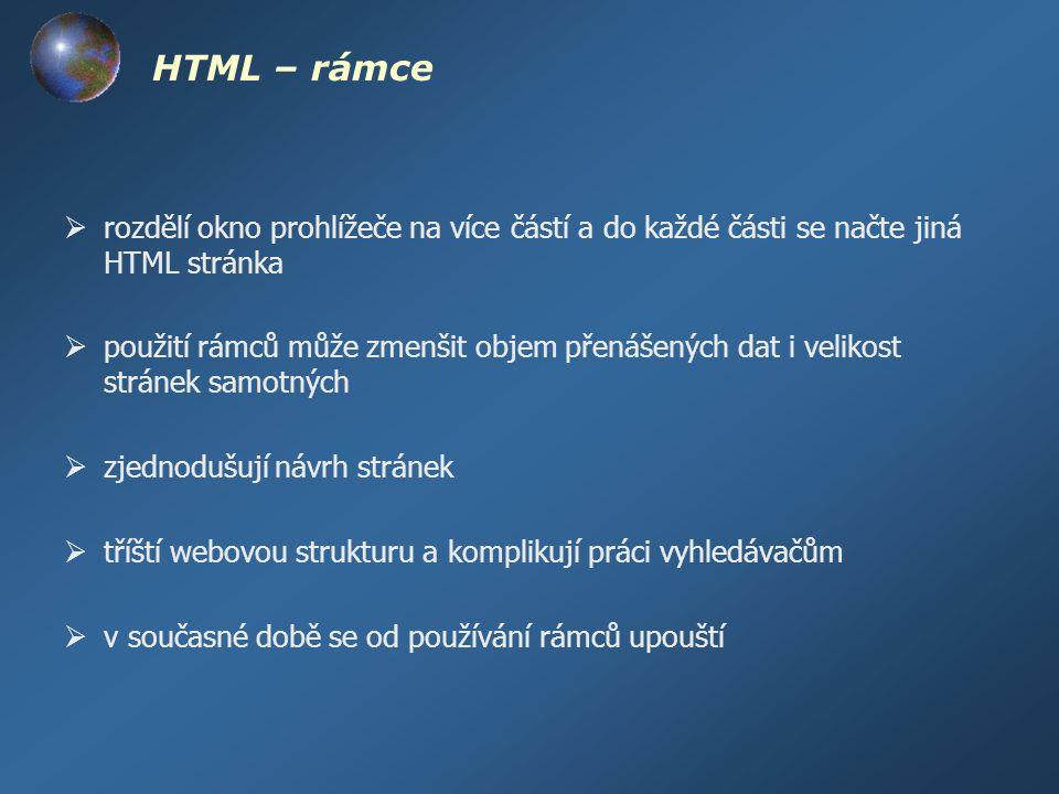 HTML – rámce  rozdělí okno prohlížeče na více částí a do každé části se načte jiná HTML stránka  použití rámců může zmenšit objem přenášených dat i