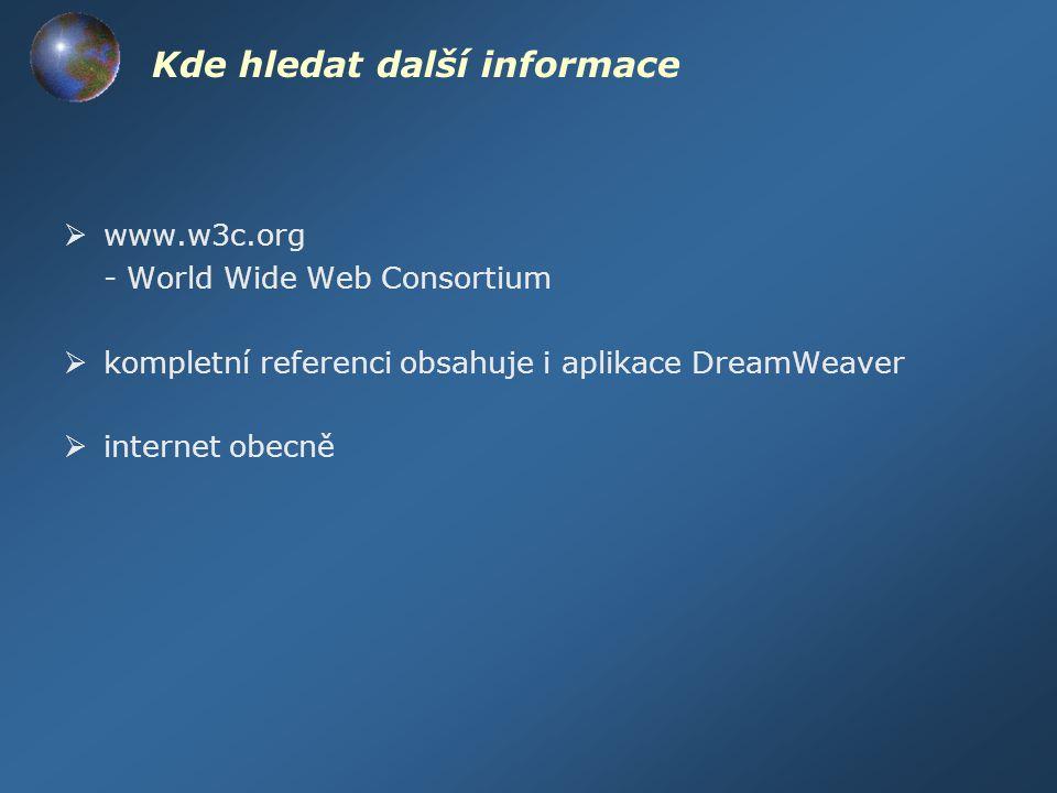 Kde hledat další informace  www.w3c.org - World Wide Web Consortium  kompletní referenci obsahuje i aplikace DreamWeaver  internet obecně