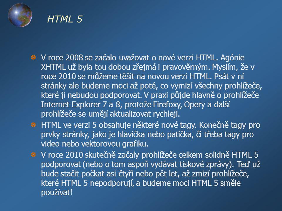 HTML 5 V roce 2008 se začalo uvažovat o nové verzi HTML. Agónie XHTML už byla tou dobou zřejmá i pravověrným. Myslím, že v roce 2010 se můžeme těšit n