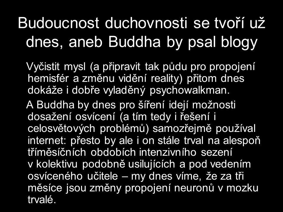Budoucnost duchovnosti se tvoří už dnes, aneb Buddha by psal blogy Vyčistit mysl (a připravit tak půdu pro propojení hemisfér a změnu vidění reality) přitom dnes dokáže i dobře vyladěný psychowalkman.