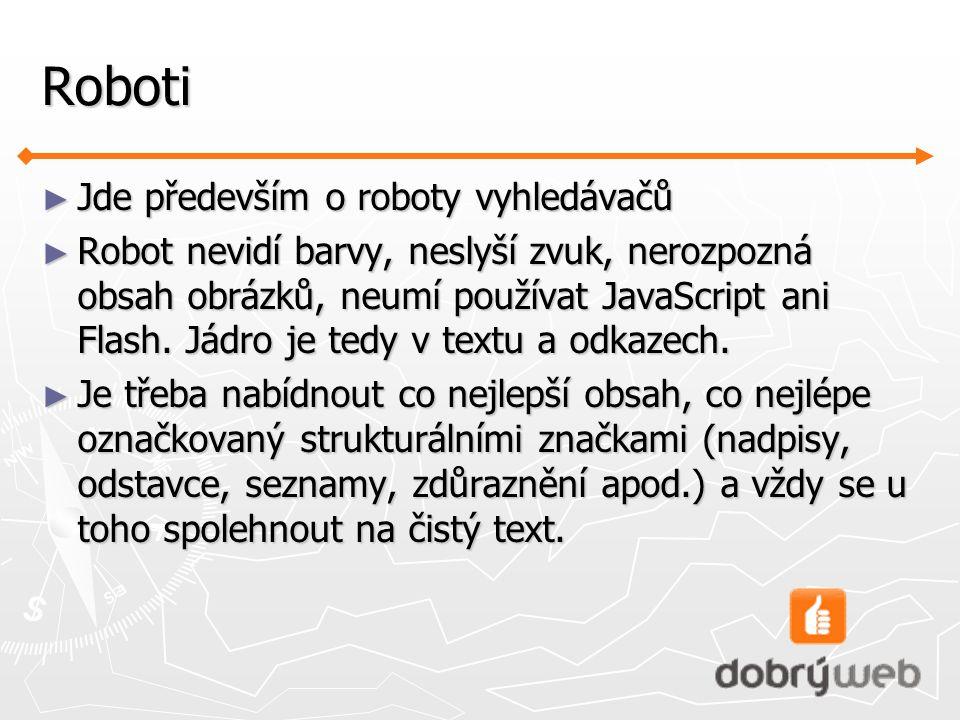Roboti ► Jde především o roboty vyhledávačů ► Robot nevidí barvy, neslyší zvuk, nerozpozná obsah obrázků, neumí používat JavaScript ani Flash.