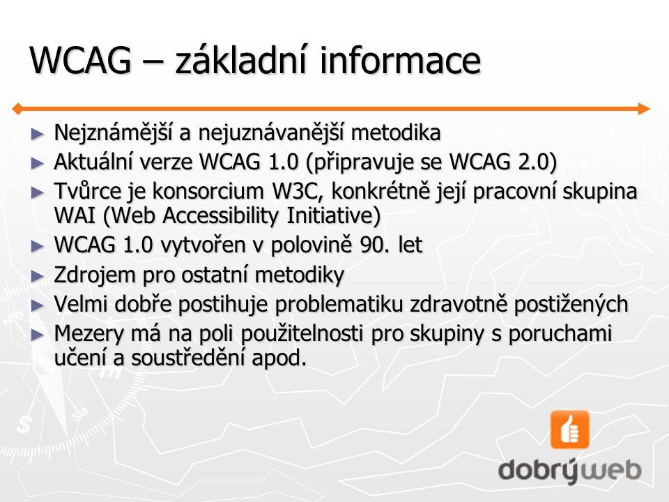 WCAG – základní informace ► Nejznámější a nejuznávanější metodika ► Aktuální verze WCAG 1.0 (připravuje se WCAG 2.0) ► Tvůrce je konsorcium W3C, konkrétně její pracovní skupina WAI (Web Accessibility Initiative) ► WCAG 1.0 vytvořen v polovině 90.