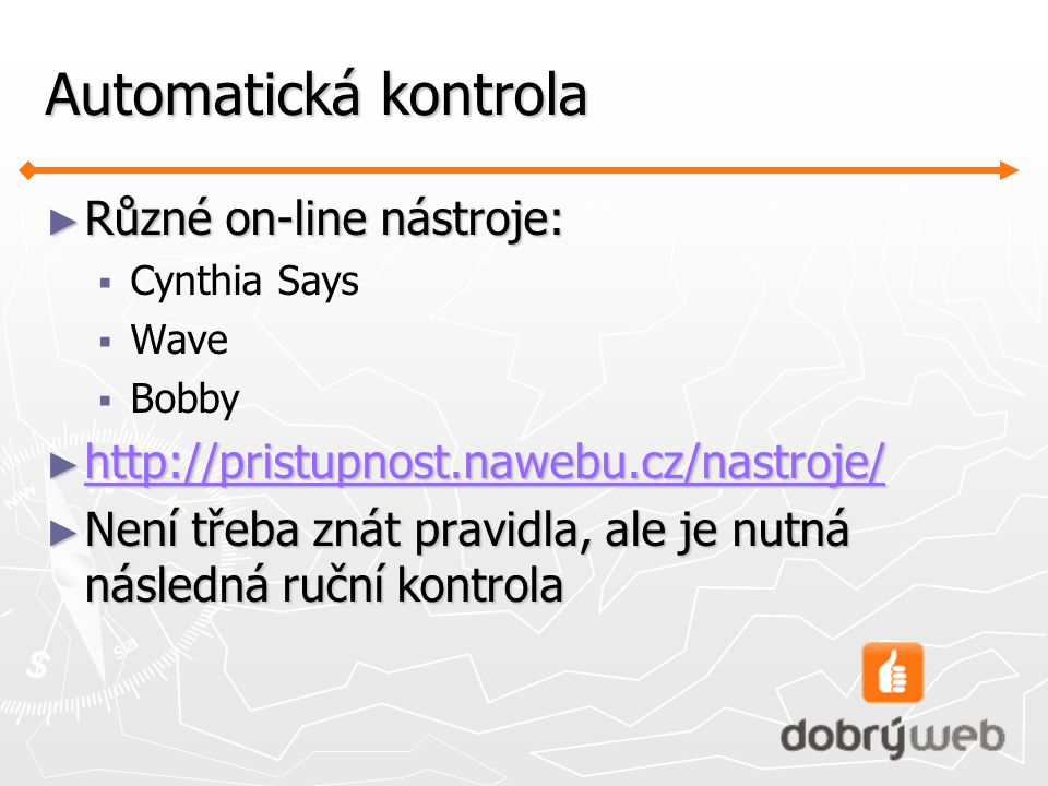 Automatická kontrola ► Různé on-line nástroje:  Cynthia Says  Wave  Bobby ► http://pristupnost.nawebu.cz/nastroje/ http://pristupnost.nawebu.cz/nastroje/ ► Není třeba znát pravidla, ale je nutná následná ruční kontrola