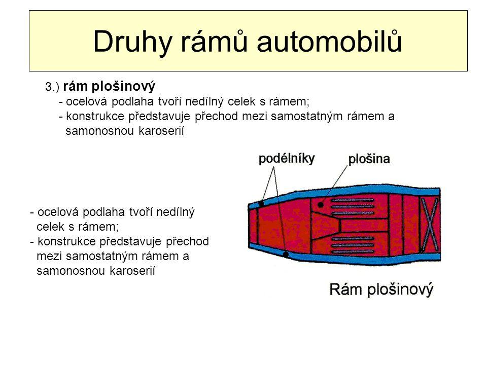 Druhy rámů automobilů 3.) rám plošinový - ocelová podlaha tvoří nedílný celek s rámem; - konstrukce představuje přechod mezi samostatným rámem a samon