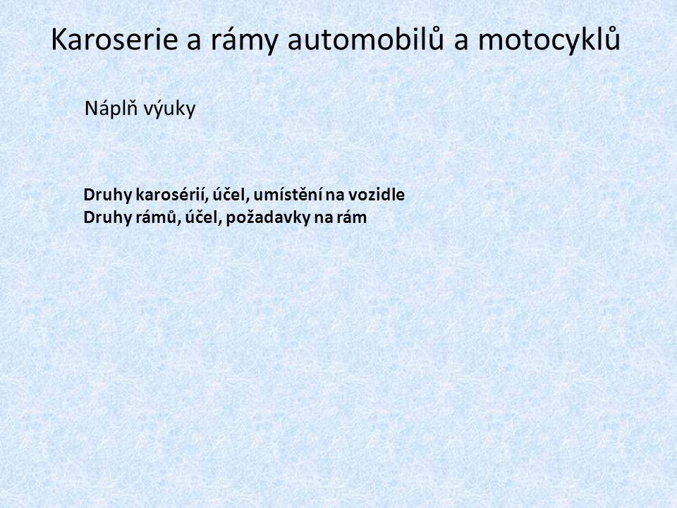 Karoserie a rámy automobilů a motocyklů Náplň výuky Druhy karosérií, účel, umístění na vozidle Druhy rámů, účel, požadavky na rám