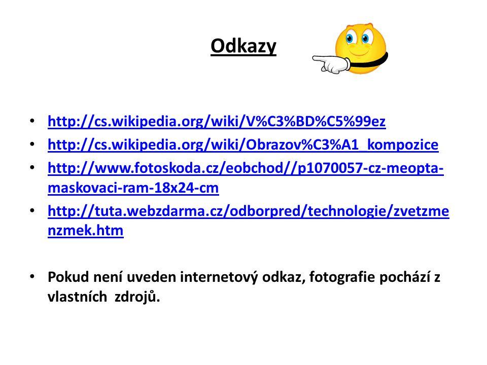 Odkazy http://cs.wikipedia.org/wiki/V%C3%BD%C5%99ez http://cs.wikipedia.org/wiki/Obrazov%C3%A1_kompozice http://www.fotoskoda.cz/eobchod//p1070057-cz-meopta- maskovaci-ram-18x24-cm http://www.fotoskoda.cz/eobchod//p1070057-cz-meopta- maskovaci-ram-18x24-cm http://tuta.webzdarma.cz/odborpred/technologie/zvetzme nzmek.htm http://tuta.webzdarma.cz/odborpred/technologie/zvetzme nzmek.htm Pokud není uveden internetový odkaz, fotografie pochází z vlastních zdrojů.
