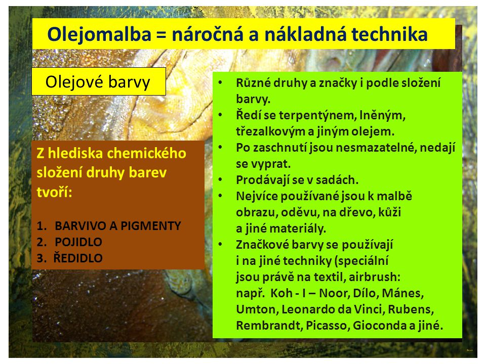 ©c.zuk Archiv autora © c.zuk Olejové barvy Olejomalba = náročná a nákladná technika Z hlediska chemického složení druhy barev tvoří: 1.BARVIVO A PIGME
