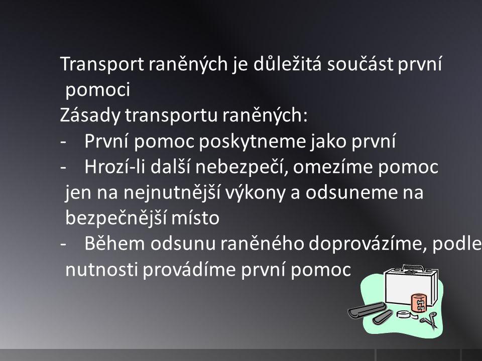 Transport raněných je důležitá součást první pomoci Zásady transportu raněných: -První pomoc poskytneme jako první -Hrozí-li další nebezpečí, omezíme pomoc jen na nejnutnější výkony a odsuneme na bezpečnější místo -Během odsunu raněného doprovázíme, podle nutnosti provádíme první pomoc