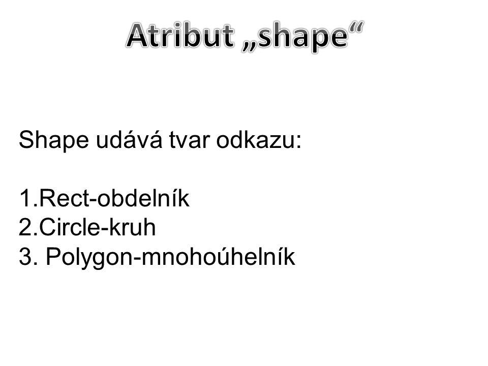 Shape udává tvar odkazu: 1.Rect-obdelník 2.Circle-kruh 3. Polygon-mnohoúhelník