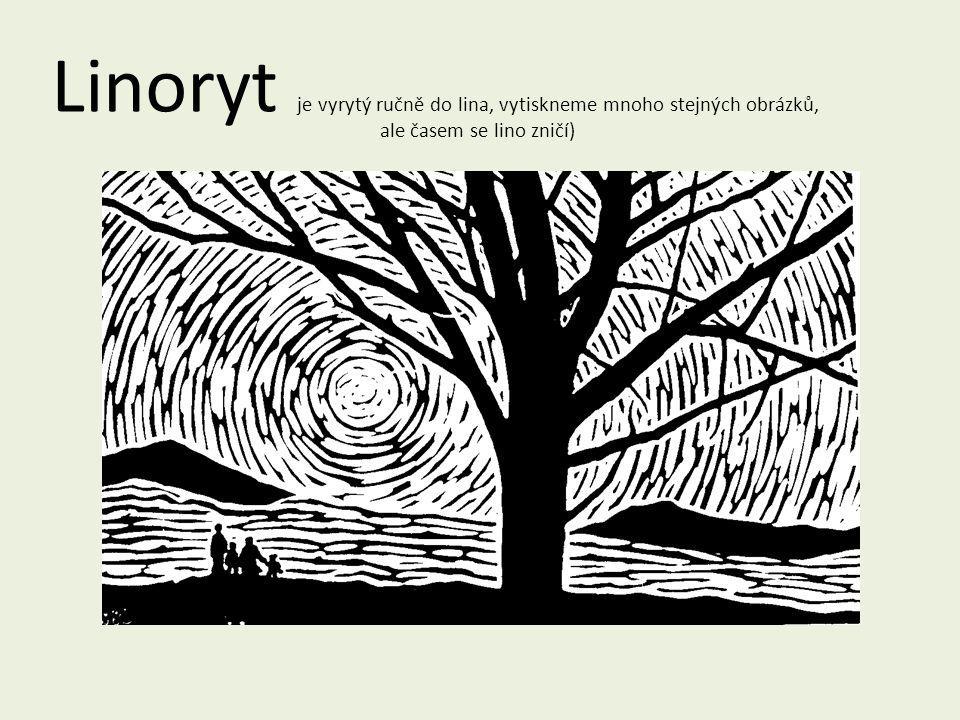 Linoryt je vyrytý ručně do lina, vytiskneme mnoho stejných obrázků, ale časem se lino zničí)