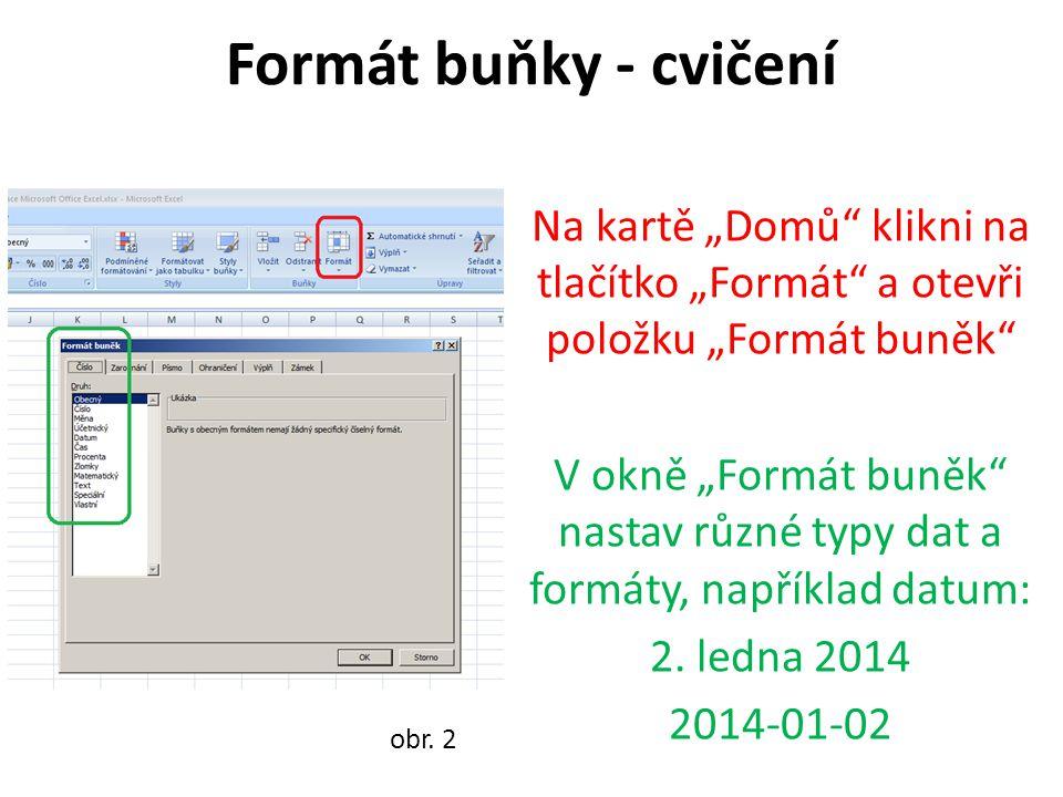 """Formát buňky - cvičení Na kartě """"Domů"""" klikni na tlačítko """"Formát"""" a otevři položku """"Formát buněk"""" V okně """"Formát buněk"""" nastav různé typy dat a formá"""