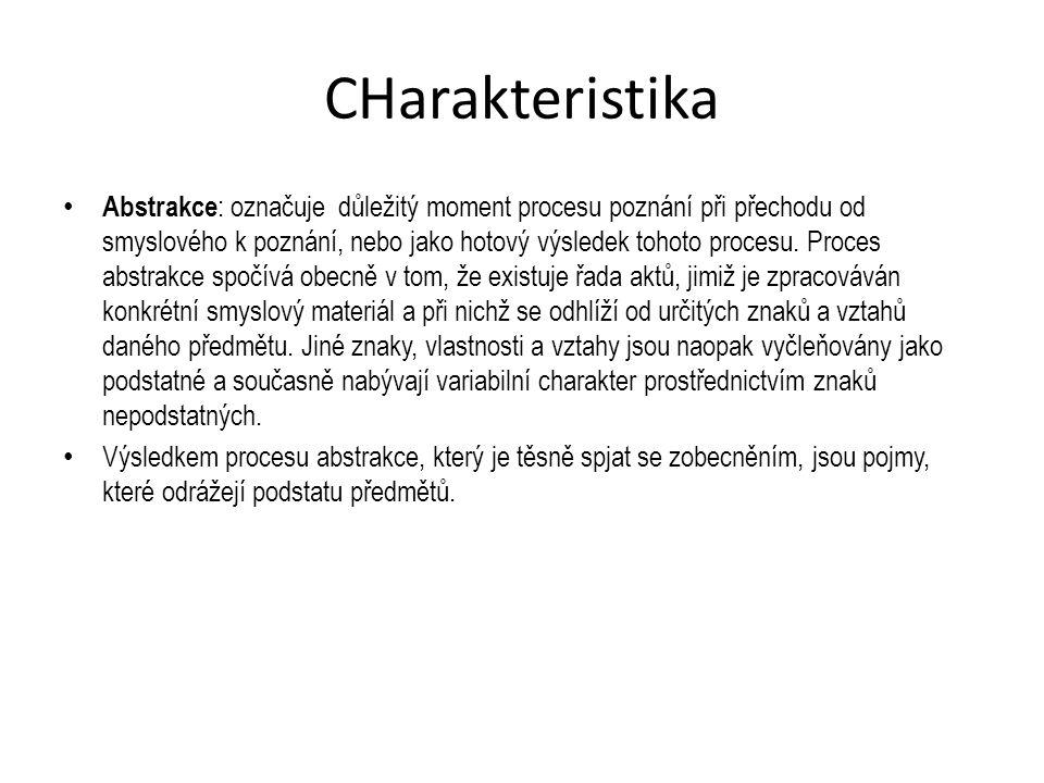 CHarakteristika Abstrakce : označuje důležitý moment procesu poznání při přechodu od smyslového k poznání, nebo jako hotový výsledek tohoto procesu.