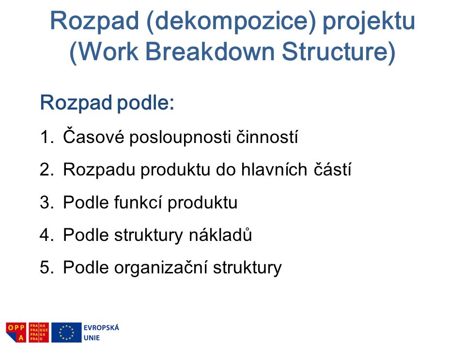 Je východiskem pro: 1.… přiřazení zdrojů 2.… sestavení rozpočtu 3.… časový a kapacitní rozvrh 4.… posouzení rizik 5.… evidenci nákladů 6.… kontrolu stavu Rozpad (dekompozice) projektu (WORK BREAKDOWN STRUCTURE)