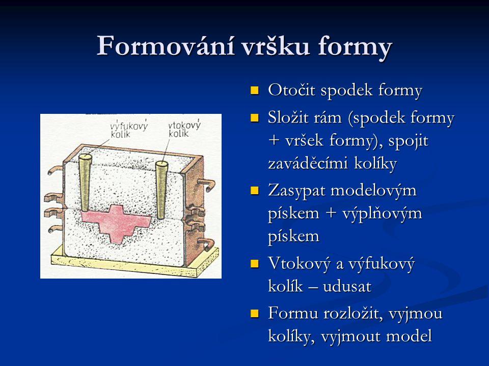 Formování vršku formy Otočit spodek formy Složit rám (spodek formy + vršek formy), spojit zaváděcími kolíky Zasypat modelovým pískem + výplňovým pískem Vtokový a výfukový kolík – udusat Formu rozložit, vyjmou kolíky, vyjmout model