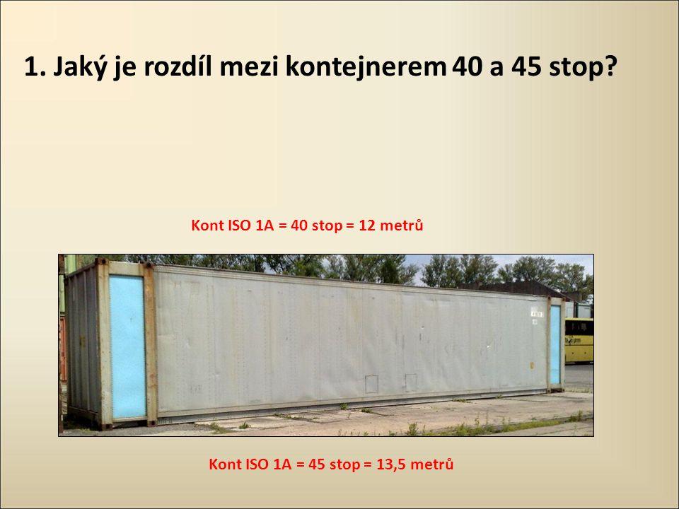 1. Jaký je rozdíl mezi kontejnerem 40 a 45 stop? Kont ISO 1A = 40 stop = 12 metrů Kont ISO 1A = 45 stop = 13,5 metrů