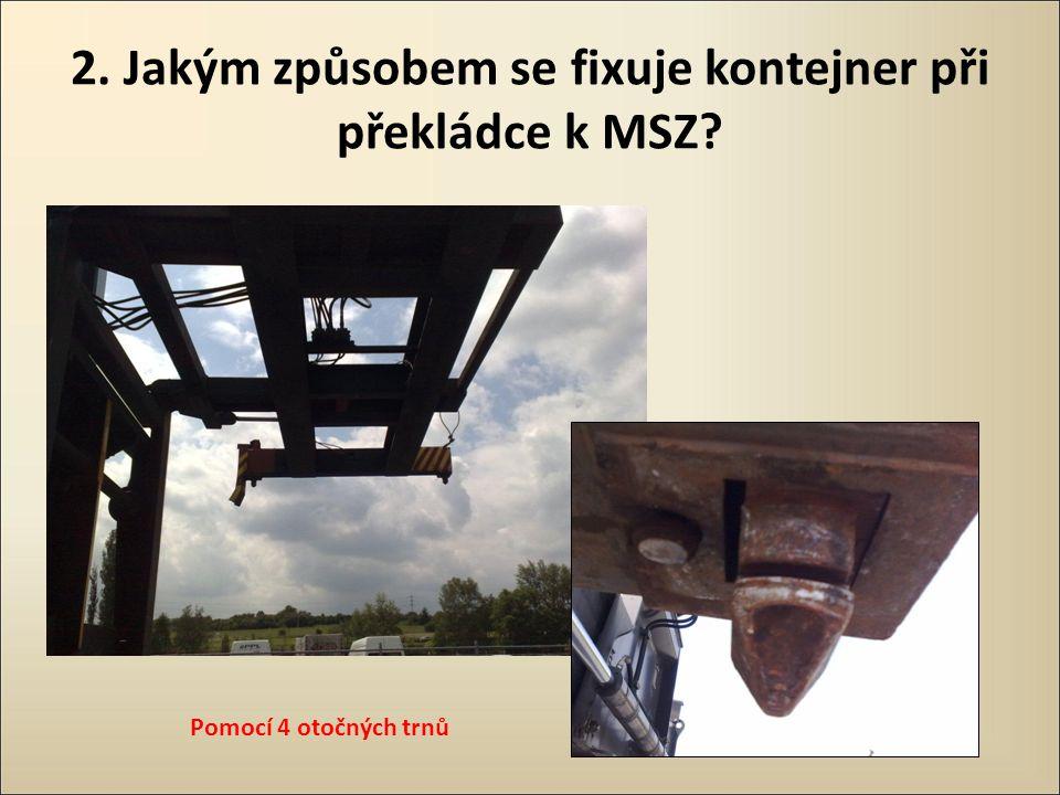 2. Jakým způsobem se fixuje kontejner při překládce k MSZ? Pomocí 4 otočných trnů
