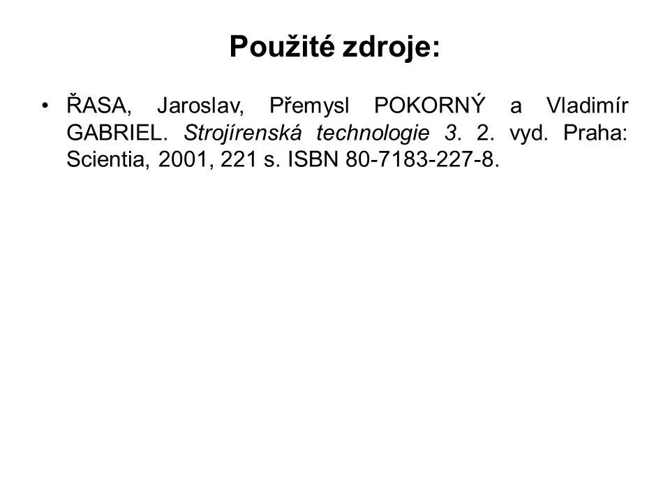 Použité zdroje: ŘASA, Jaroslav, Přemysl POKORNÝ a Vladimír GABRIEL. Strojírenská technologie 3. 2. vyd. Praha: Scientia, 2001, 221 s. ISBN 80-7183-227
