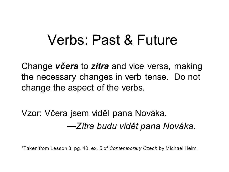Verbs: Past & Future Change včera to zítra and vice versa, making the necessary changes in verb tense. Do not change the aspect of the verbs. Vzor: Vč