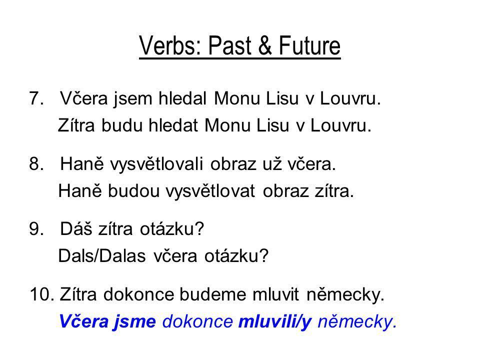 Verbs: Past & Future 7. Včera jsem hledal Monu Lisu v Louvru. Zítra budu hledat Monu Lisu v Louvru. 8. Haně vysvětlovali obraz už včera. Haně budou vy