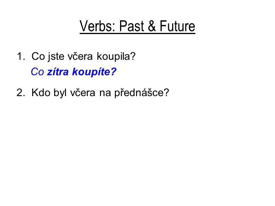 Verbs: Past & Future 1. Co jste včera koupila? Co zítra koupíte? 2. Kdo byl včera na přednášce?