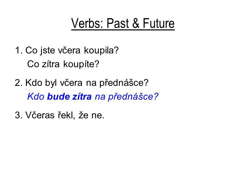 Verbs: Past & Future 1. Co jste včera koupila? Co zítra koupíte? 2. Kdo byl včera na přednášce? Kdo bude zítra na přednášce? 3. Včeras řekl, že ne.