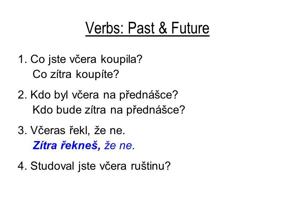 Verbs: Past & Future 1. Co jste včera koupila? Co zítra koupíte? 2. Kdo byl včera na přednášce? Kdo bude zítra na přednášce? 3. Včeras řekl, že ne. Zí