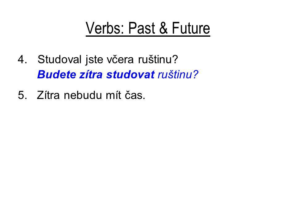 Verbs: Past & Future 4.Studoval jste včera ruštinu? Budete zítra studovat ruštinu? 5. Zítra nebudu mít čas.