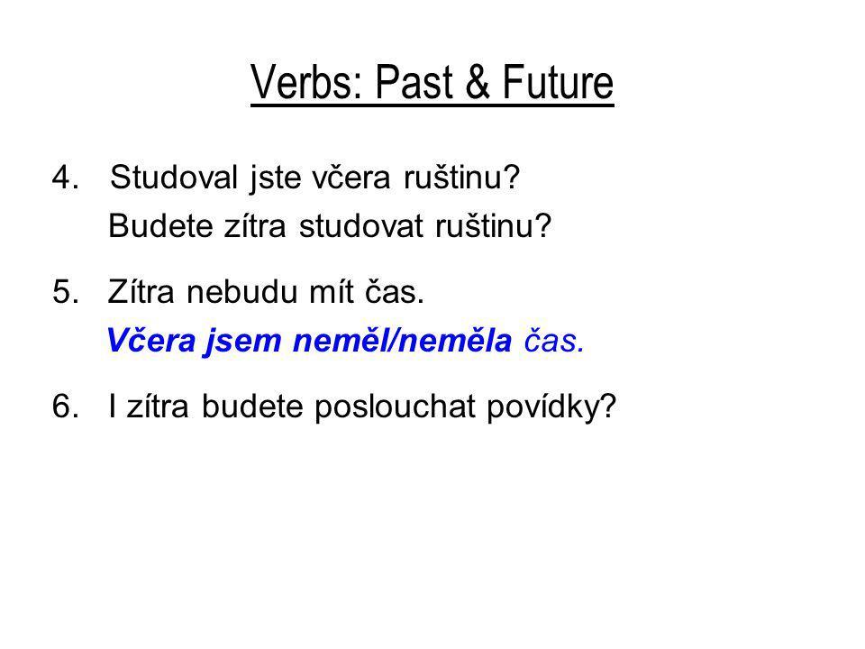 Verbs: Past & Future 4.Studoval jste včera ruštinu? Budete zítra studovat ruštinu? 5. Zítra nebudu mít čas. Včera jsem neměl/neměla čas. 6. I zítra bu