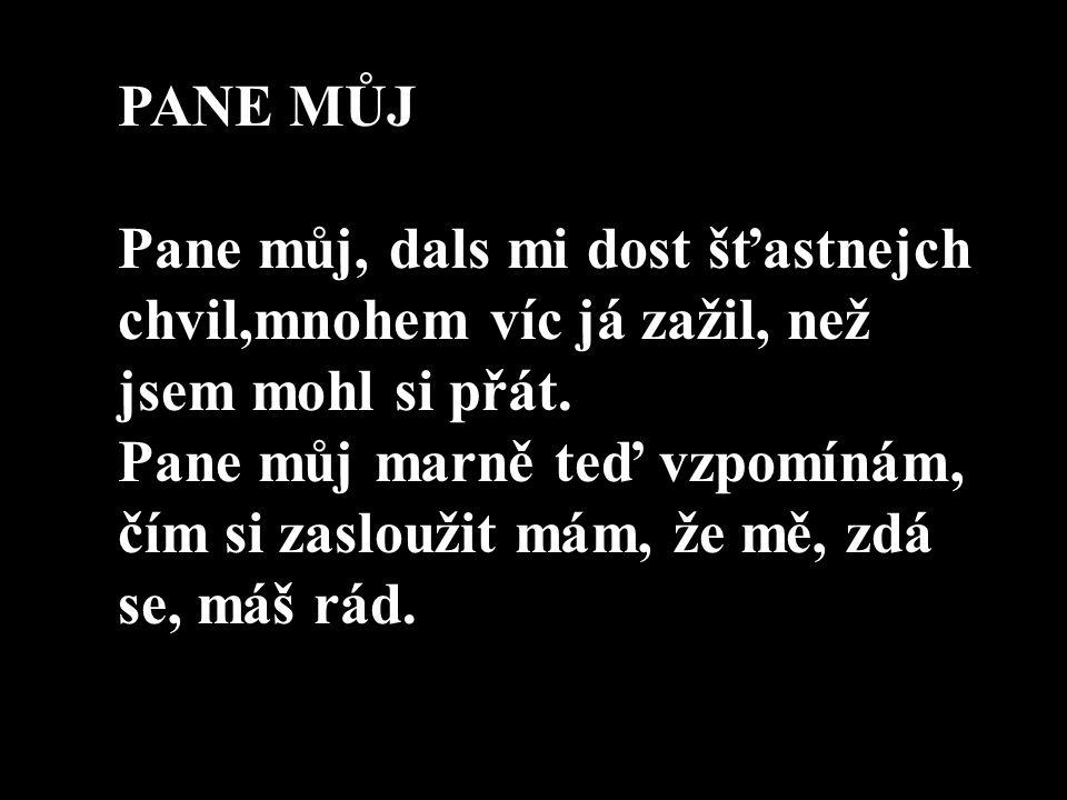 PANE MŮJ Pane můj, dals mi dost šťastnejch chvil,mnohem víc já zažil, než jsem mohl si přát. Pane můj marně teď vzpomínám, čím si zasloužit mám, že mě