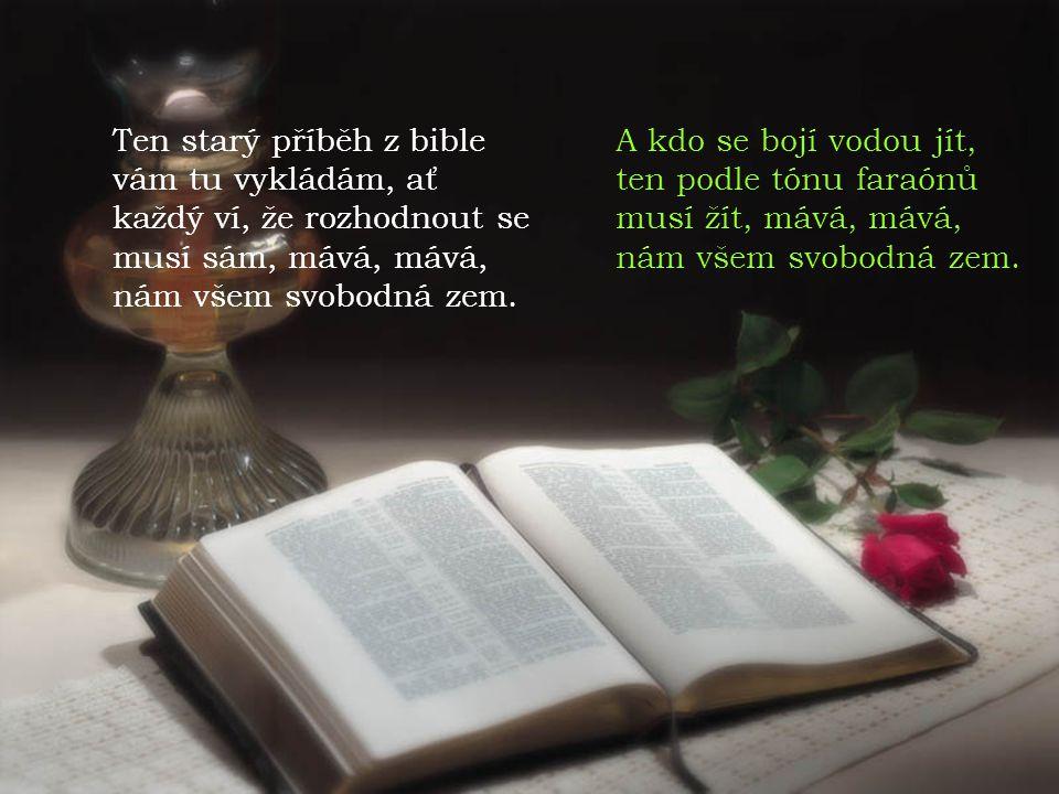 Ten starý příběh z bible vám tu vykládám, ať každý ví, že rozhodnout se musí sám, mává, mává, nám všem svobodná zem. A kdo se bojí vodou jít, ten podl