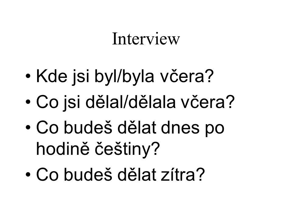 Interview Kde jsi byl/byla včera? Co jsi dělal/dělala včera? Co budeš dělat dnes po hodině češtiny? Co budeš dělat zítra?